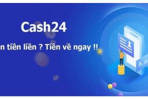 CASH24 là gì? Vay Cash24 Có Uy Tín Không hay Lừa Đảo?