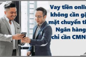TOP 5 Vay tiền online không cần gặp mặt chuyển tiền qua ngân hàng chỉ cần CMND