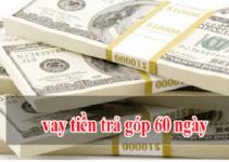 TOP 4+ Vay Tiền TRẢ GÓP 60 NGÀY Nhanh, Lãi Suất Thấp