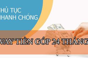 TOP 5+ Vay Tiền Trả Góp 24 THÁNG (Uy Tín, Lãi Thấp)