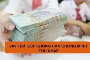 TOP 5+ Vay Tiền Trả Góp Không Chứng Minh Thu Nhập