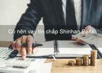 Có Nên Vay Tín Chấp SHINHAN BANK Không? Lãi Suất và Điều Kiện vay?