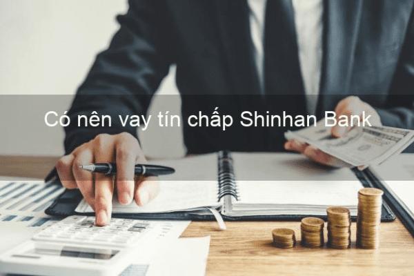 Có nên vay tín chấp Shinhan Bank?