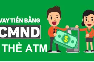 Vay Tiền Bằng CMND Và Thẻ ATM (Nhanh Chỉ 15 Phút)